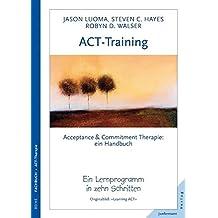 ACT-Training Handbuch: Acceptance & Commitment Therapie. Ein Lernprogramm in zehn Schritten