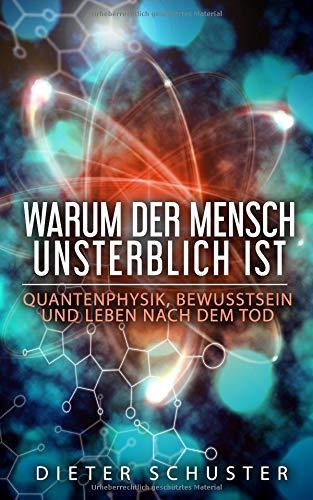 Warum der Mensch unsterblich ist: Quantenphysik, Bewusstsein und Leben nach dem Tod