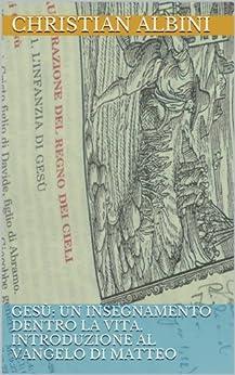 Gesù: un insegnamento dentro la vita. Introduzione al Vangelo di Matteo (Letture bibliche Vol. 1) di [Albini, Christian]