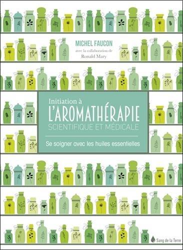 Initiation  l'aromathrapie scientifique et mdicale - Se soigner avec les huiles essentielles