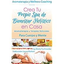 Aromaterapia y Terapias Naturales para Cuerpo y Mente La Guía Holística para Bienestar, Equilibrio y Belleza: Crea Tu Propio Spa de Bienestar Holístico Wellness, Bienestar, Terapias Naturales