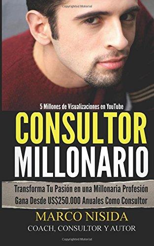 Consultor Millonario: Transforma Tu Pasión en una Millonaria Profesión - Gana Desde US250.000 Anuales Como Consultor por Marco Nisida