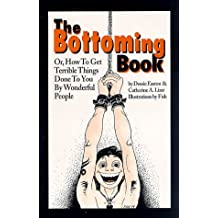 The Bottoming Book: How to Get Terrible Things Done to You by Wonderful People by Dossie Easton (1998-12-02)