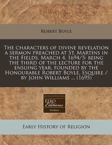 The characters of divine revelation a sermon preached at St. Martins in the Fields, March 4. 1694/5: being the third of the lecture for the ensuing ... Boyle, Esquire / by John Williams ... (1695)