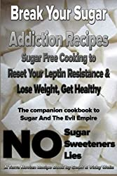 Break Your Sugar Addiction Recipes: Sugar Free Cooking to Reset Your Leptin Resistance & Lose Weight, Get Healthy: Volume 2 (Terra Novian Reports)