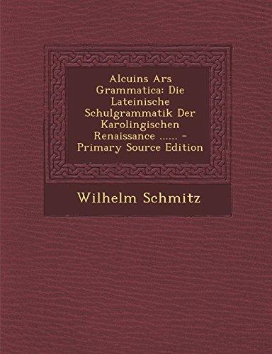 Alcuins Ars Grammatica: Die Lateinische Schulgrammatik Der Karolingischen Renaissance - Primary...