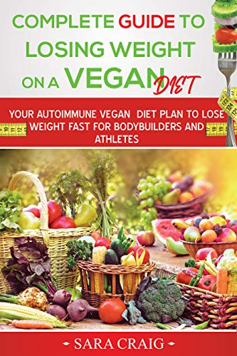 Complete Guide to Losing Weight on a Vegan Diet: Your Autoimmune Vegan Diet Plan to Lose Weight Fast For Bodybuilders and Athletes (English Edition)