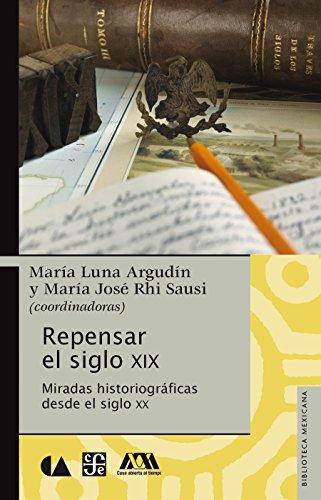 Repensar el siglo XIX. Miradas historiográficas desde el siglo XX por María Luna Argudín