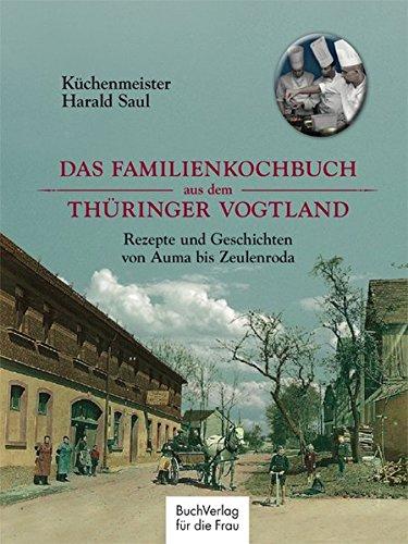 Das Familienkochbuch aus dem Thüringer Vogtland: Rezepte und Geschichten von Auma bis Zeulenroda