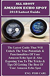 All About Amazon Echo Spot 2018 Latest Guide: The Latest Guide That Will Unlock The True Potentials & Functionalities Of Your Amazon Echo Spot & Also ... Of Getting The Best Of Your Amazon Echo Spot