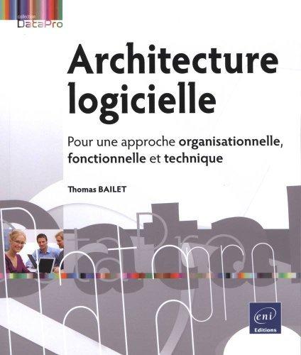 Architecture logicielle - Pour une approche organisationnelle, fonctionnelle et technique de Thomas BAILET (7 mai 2012) Broch