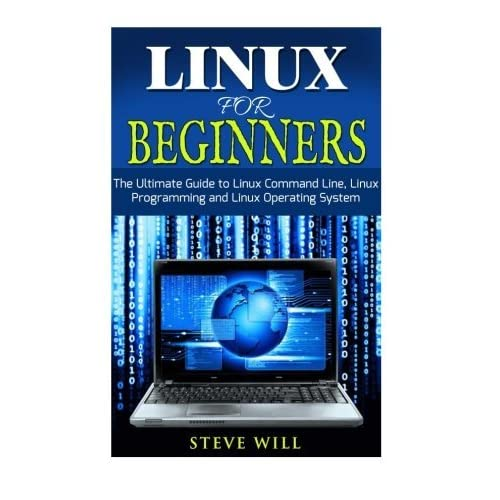 Linux for Beginners: The Ultimate Beginner Guide to Linux Command Line, Linux Programming and Linux Operating System by Steve Will (2015-07-08)