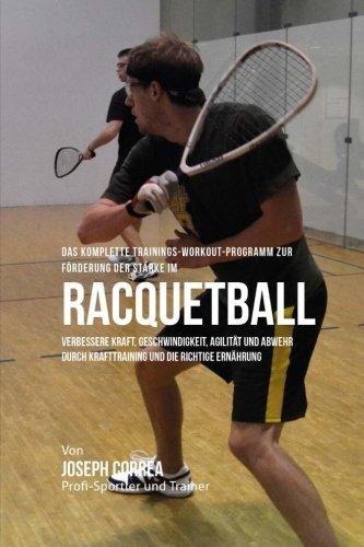 Das komplette Trainings-Workout-Programm zur Forderung der Starke im Racquetball: Verbessere Kraft, Geschwindigkeit, Agilitat und Abwehr durch Krafttraining und die richtige Ernahrung por Joseph Correa (Profi-Sportler und Trainer)