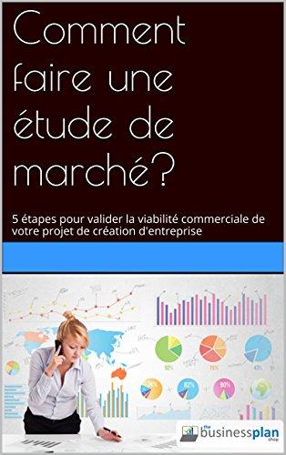 Comment faire une étude de marché?: 5 étapes pour valider la viabilité commerciale de votre projet de création d'entreprise