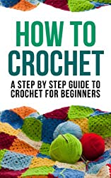How to Crochet: A Step By Step Guide to Crochet for Beginners (English Edition)