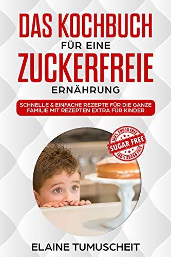 Das Kochbuch für eine zuckerfreie Ernährung: schnelle & einfache Rezepte für die ganze Familie mit extra Rezepten für Kinder