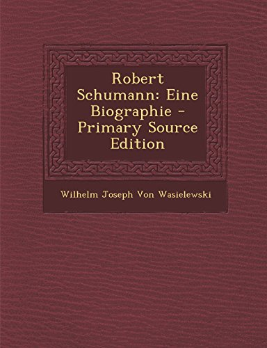Robert Schumann: Eine Biographie - Primary Source Edition