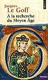 A la recherche du Moyen Âge par Le Goff