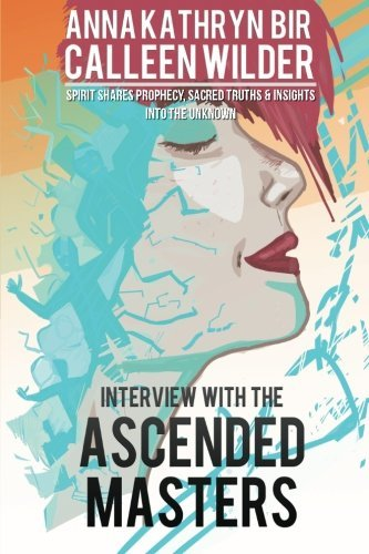 Interview with the Ascended Masters: Spirit Shares Prophecy, Sacred Truth & Insights into the Unknown by A. K. Bir (2013-04-18)
