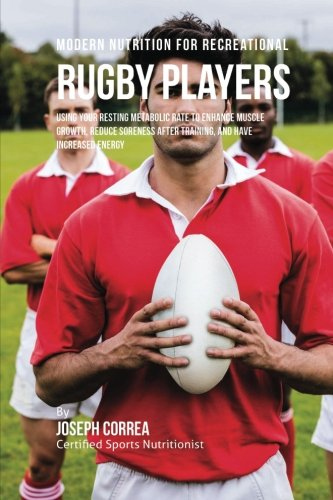 Modern Nutrition for Recreational Rugby Players: Using Your Resting Metabolic Rate to Enhance Muscle Growth, Reduce Soreness after Training, and Have Increased Energy por Joseph Correa (Certified Sports Nutritionist)