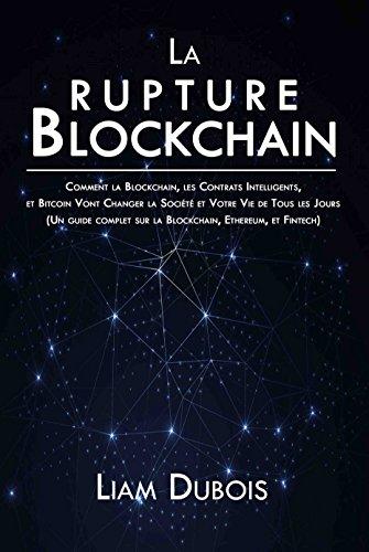 La rupture Blockchain: Comment la Blockchain, les Contrats Intelligents, et Bitcoin Vont Changer la Société et Votre Vie de Tous les Jours (Un guide complet sur la Blockchain, Ethereum, et Fintech)