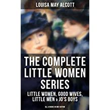 THE COMPLETE LITTLE WOMEN SERIES: Little Women, Good Wives, Little Men & Jo's Boys (All 4 Books in One Edition): The Beloved Classics of American Literature: ... experiences with her three sisters