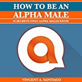 How to Be an Alpha Male: 10 Secrets Only Alpha Males Know