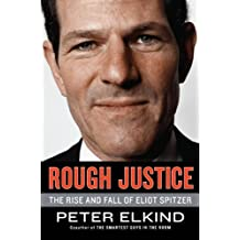 Rough Justice: The Rise and Fall of Eliot Spitzer by Peter Elkind (2010-04-20)