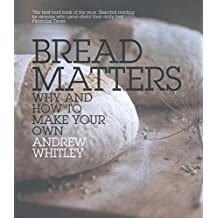 Bread Matters: Why and How to Make Your Own: The Sorry State of Modern Bread and a Definitive Guide to Baking Your Own