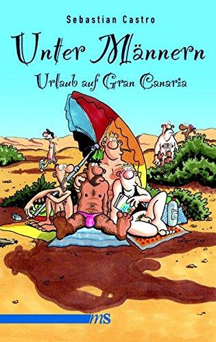 Preisvergleich Produktbild Unter Männern - Urlaub auf Gran Canaria: Roman. Drama in fünf Akten auf den Spuren von Elvira Klöppelschuh, mit einem hilfreichen Sprachführer