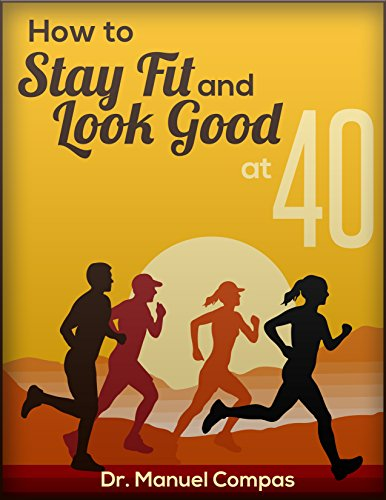 How To Stay Fit And Look Good At 40: How To Stay Fit And Look Good At 40