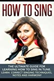 How To Sing: The Ultimate Guide for Learning How To Sing in Tune: Learn Correct Singing Techniques, Notes and Harmony: Volume 1 (Music)