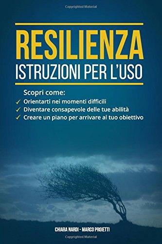 Resilienza - Istruzioni Per L'uso: Scopri Come: Orientarti Nei Momenti Difficili, Diventare Consapevole Delle Tue Abilita', Creare Un Piano Per Arrivare Al Tuo Obiettivo