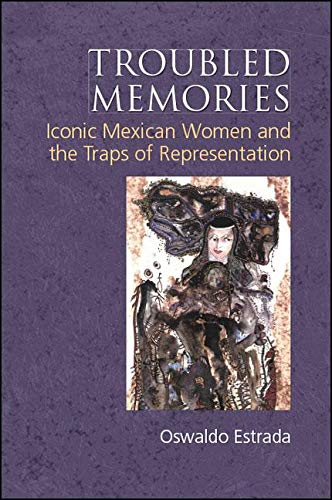 Troubled Memories: Iconic Mexican Women and the Traps of Representation (Suny Series, Genders in the Global South)