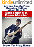 How To Play Bass: Anyone Can Go From Knowing Nothing About Bass to Becoming A Bass Master by Following These Simple Steps (English Edition)