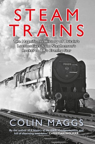 Steam Trains: The Magnificent History of Britain's Locomotives from Stephenson's Rocket to BR's Evening Star por Colin Maggs