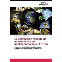 La estimaci????n robusta de movimiento y su implementaci????n en FPGAs: Sistemas bioinspirados aplicados al procesamiento de se????al en hardware (Spanish Edition) by Guillermo Botella Juan (2011-09-07)