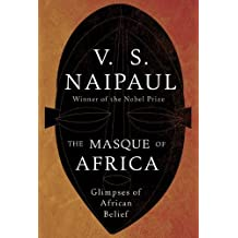 The Masque of Africa: Glimpses of African Belief by V. S. Naipaul (2010-08-31)