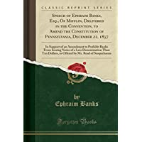Speech of Ephraim Banks, Esq., Of Mifflin, Delivered in the Convention, to Amend the Constitution of Pennsylvania, December 22, 1837: In Support of an ... Than Ten Dollars, as Offered by Mr - Pennsylvania Bank