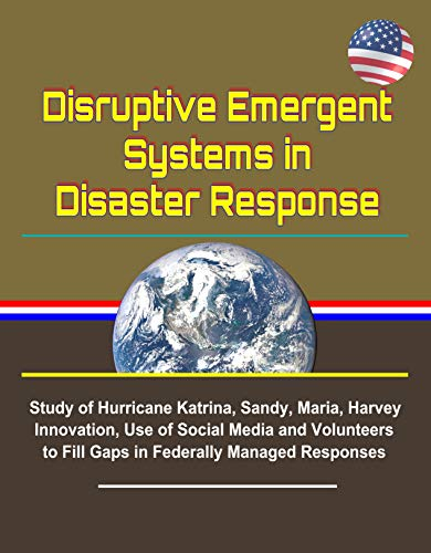 Disruptive Emergent Systems in Disaster Response - Study of Hurricane Katrina, Sandy, Maria, Harvey - Innovation, Use of Social Media and Volunteers to ... Managed Responses (English Edition)