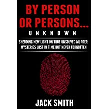 By Person or Persons...UNKNOWN: Shedding New Light on True Unsolved Murder Mysteries Lost in Time But Never Forgotten (English Edition)