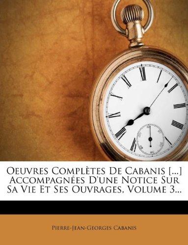 Oeuvres Completes de Cabanis [.] Accompagnees D'Une Notice Sur Sa Vie Et Ses Ouvrages, Volume 3.