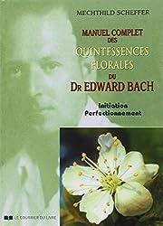 Manuel complet des quintessences florales du Dr Edward Bach : Initiation, perfectionnement
