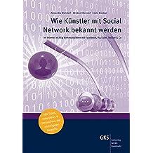 Wie Künstler mit Social Network bekannt werden: Im Internet richtig kommunizieren mit Facebook, YouTube, Twitter & Co (Medien und Service für den Kunstmarkt)