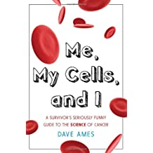 Me, My Cells & I: A Survivor's Seriously Funny Guide to the Science of Cancer