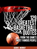 Basketball: 129 Greatest Basketball Quotes from the Game's Most Famous People (Sports Life Quotes Book 3)