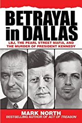 Betrayal in Dallas: LBJ, the Pearl Street Mafia, and the Murder of President Kennedy by Mark North (2013-10-01)