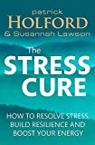 The Stress Cure: How to resolve stress, build resilience and boost your energy