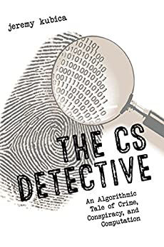 The CS Detective: An Algorithmic Tale of Crime, Conspiracy, and Computation by [Kubica, Jeremy]