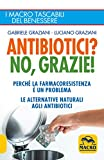 Antibiotici? No, Grazie: Perché la farmacoresistenza è un problema; le alternative naturali agli antibiotici